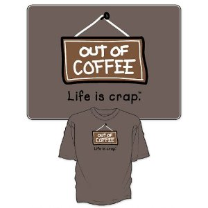 Out of coffee shirt the life is crap shirt about coffee for How to get coffee out of shirt