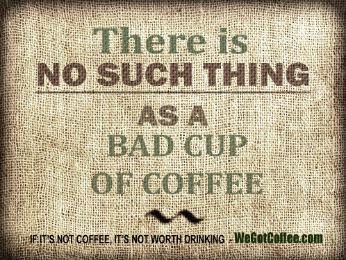 Picture – There is No Such Thing as a Bad Cup of Coffee